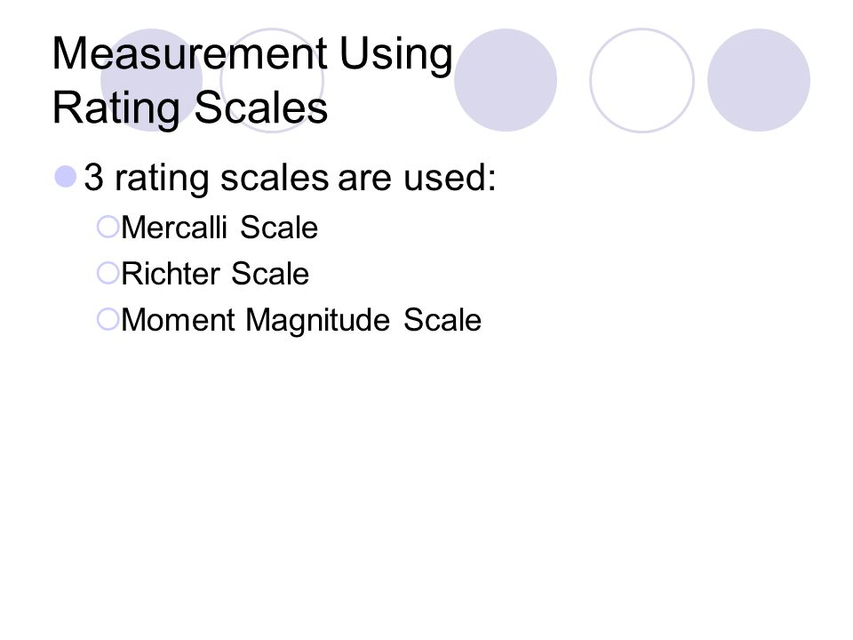 Measurement Using Rating Scales 3 rating scales are used:  Mercalli Scale  Richter Scale  Moment Magnitude Scale
