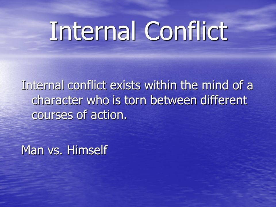 Internal Conflict Internal conflict exists within the mind of a character who is torn between different courses of action.