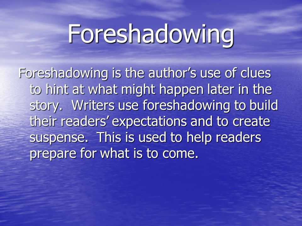 Foreshadowing Foreshadowing is the author's use of clues to hint at what might happen later in the story.