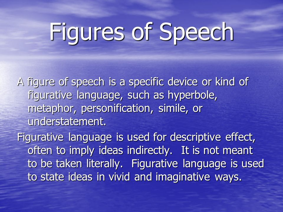 Figures of Speech A figure of speech is a specific device or kind of figurative language, such as hyperbole, metaphor, personification, simile, or understatement.