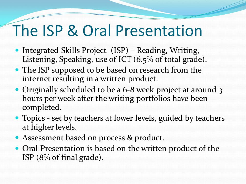 The ISP & Oral Presentation Integrated Skills Project (ISP) – Reading, Writing, Listening, Speaking, use of ICT (6.5% of total grade).