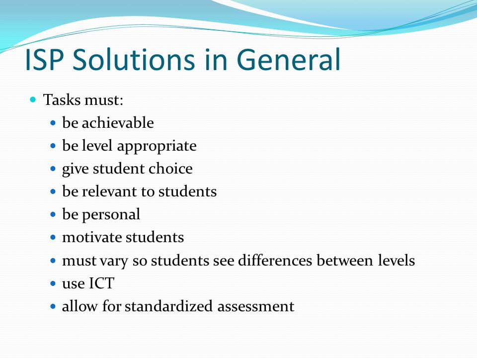 ISP Solutions in General Tasks must: be achievable be level appropriate give student choice be relevant to students be personal motivate students must vary so students see differences between levels use ICT allow for standardized assessment