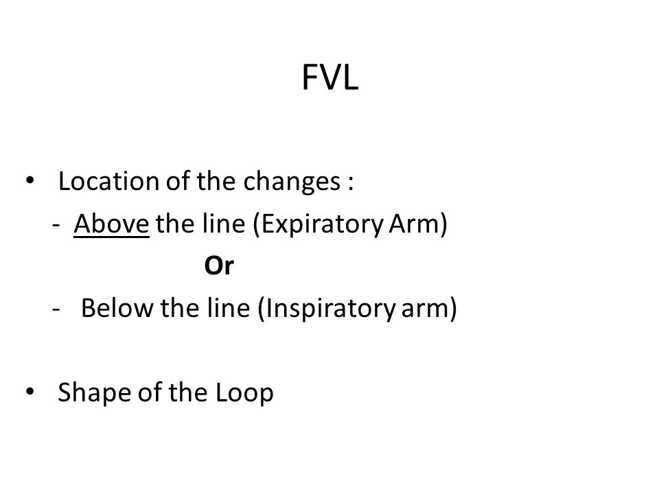 FVL Location of the changes : - Above the line (Expiratory Arm) Or - Below the line (Inspiratory arm) Shape of the Loop