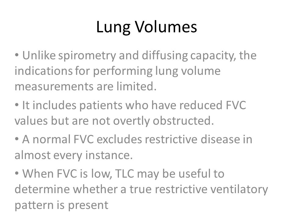 Lung Volumes Unlike spirometry and diffusing capacity, the indications for performing lung volume measurements are limited.