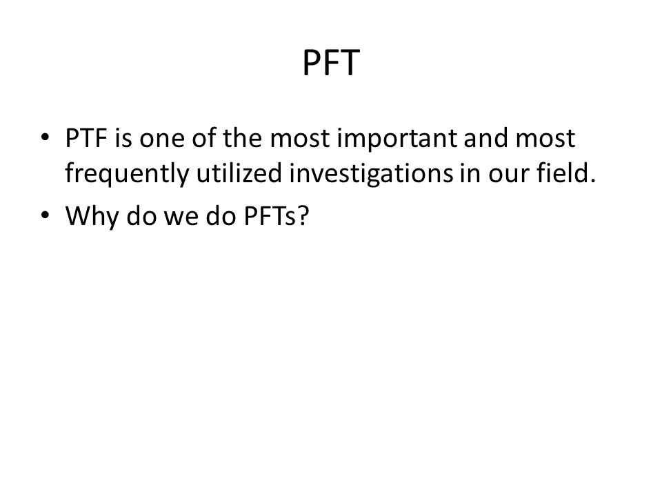 PFT PTF is one of the most important and most frequently utilized investigations in our field.