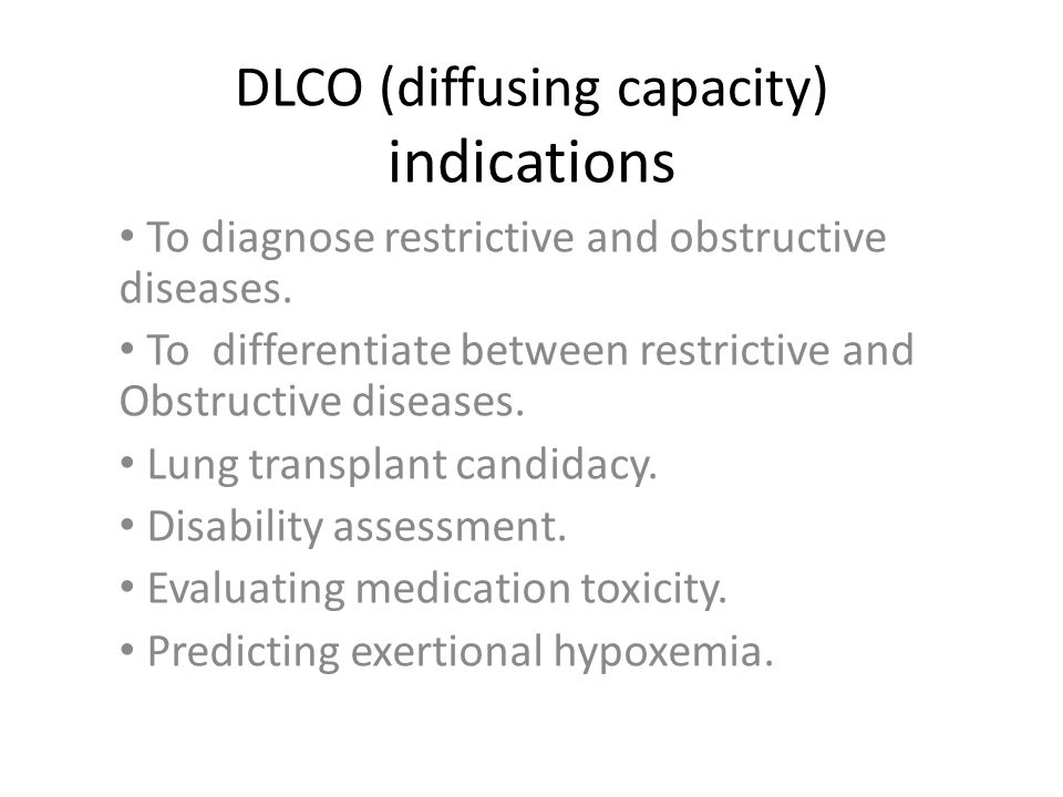 DLCO (diffusing capacity) indications To diagnose restrictive and obstructive diseases.