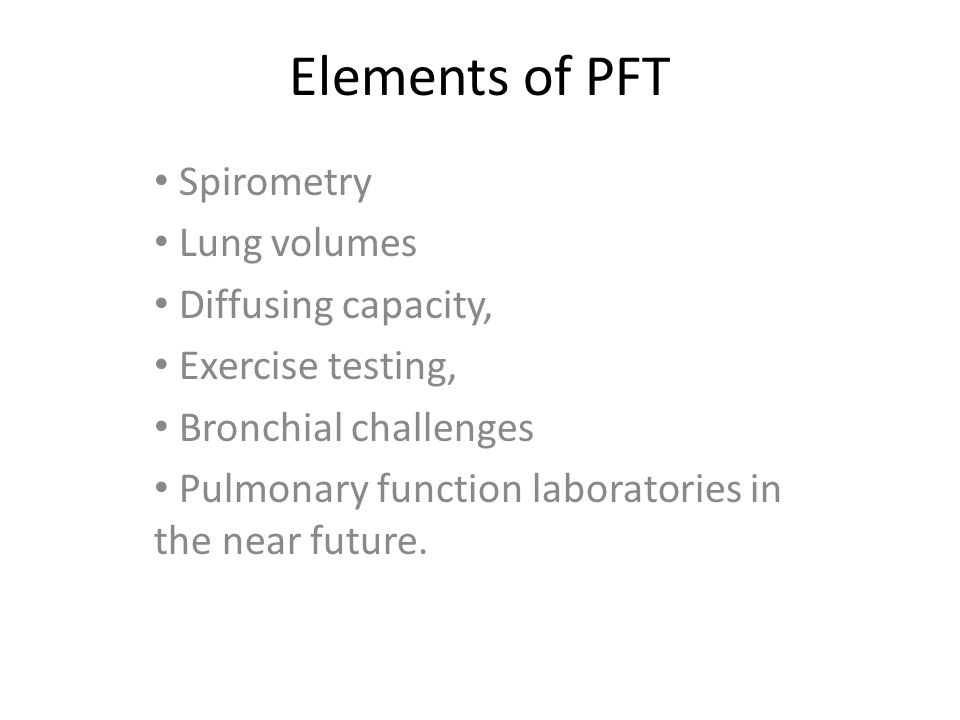 Elements of PFT Spirometry Lung volumes Diffusing capacity, Exercise testing, Bronchial challenges Pulmonary function laboratories in the near future.