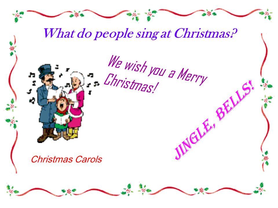 What do people sing at Christmas We wish you a Merry Christmas! Jingle, bells! Christmas Carols
