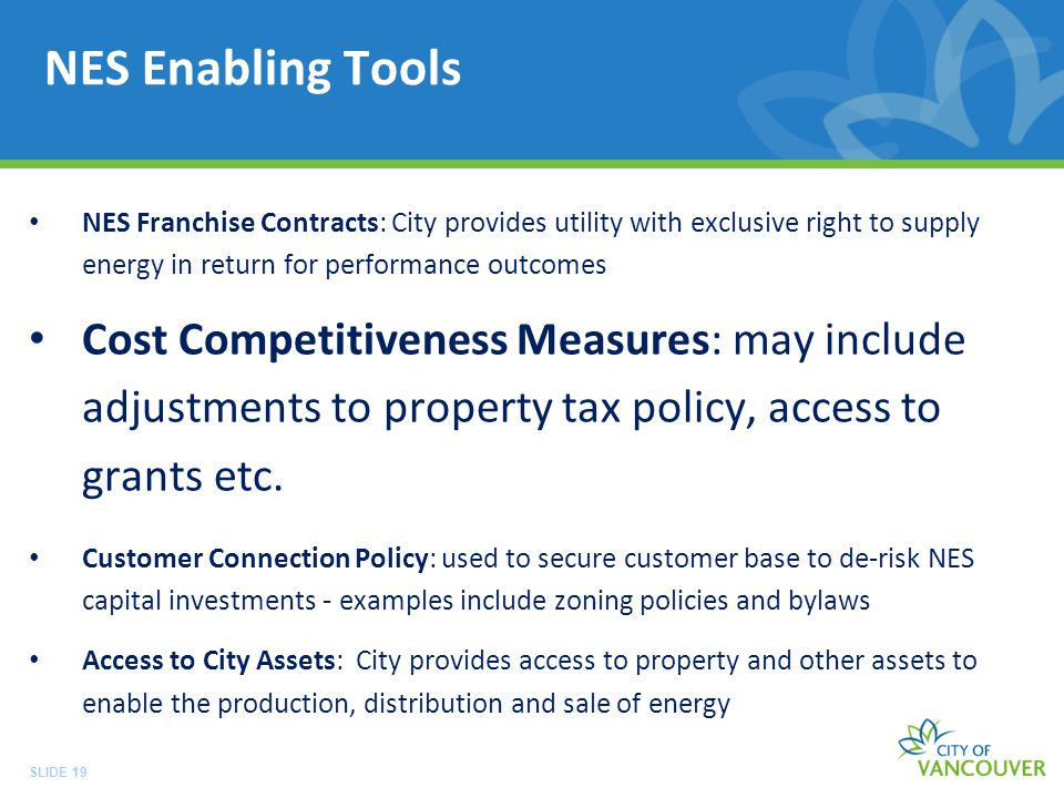 SLIDE 19 NES Enabling Tools NES Franchise Contracts: City provides utility with exclusive right to supply energy in return for performance outcomes Cost Competitiveness Measures: may include adjustments to property tax policy, access to grants etc.