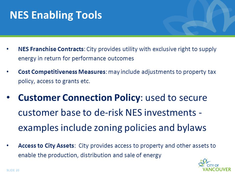 SLIDE 20 NES Enabling Tools NES Franchise Contracts: City provides utility with exclusive right to supply energy in return for performance outcomes Cost Competitiveness Measures: may include adjustments to property tax policy, access to grants etc.