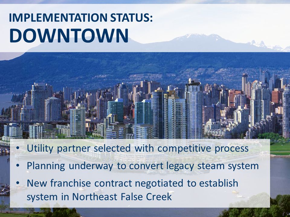 Utility partner selected with competitive process Planning underway to convert legacy steam system New franchise contract negotiated to establish system in Northeast False Creek IMPLEMENTATION STATUS: DOWNTOWN