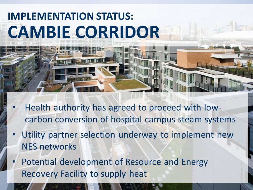 IMPLEMENTATION STATUS: CAMBIE CORRIDOR Health authority has agreed to proceed with low- carbon conversion of hospital campus steam systems Utility partner selection underway to implement new NES networks Potential development of Resource and Energy Recovery Facility to supply heat