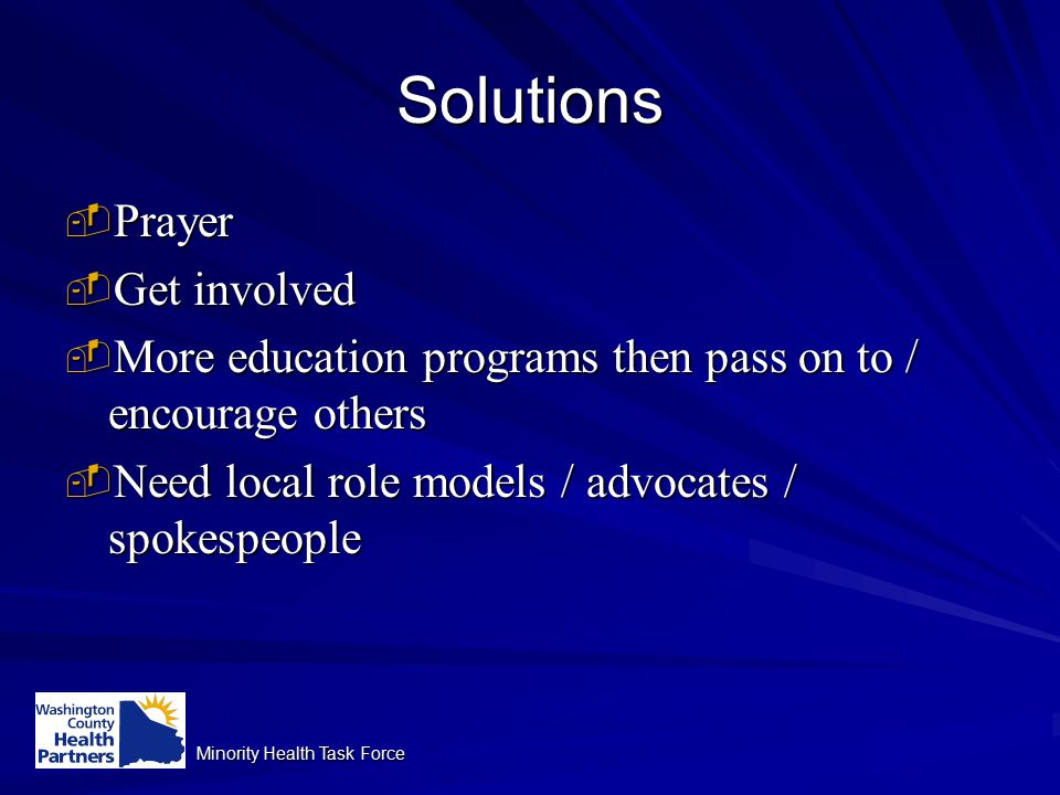 Minority Health Task Force Solutions  Prayer  Get involved  More education programs then pass on to / encourage others  Need local role models / advocates / spokespeople