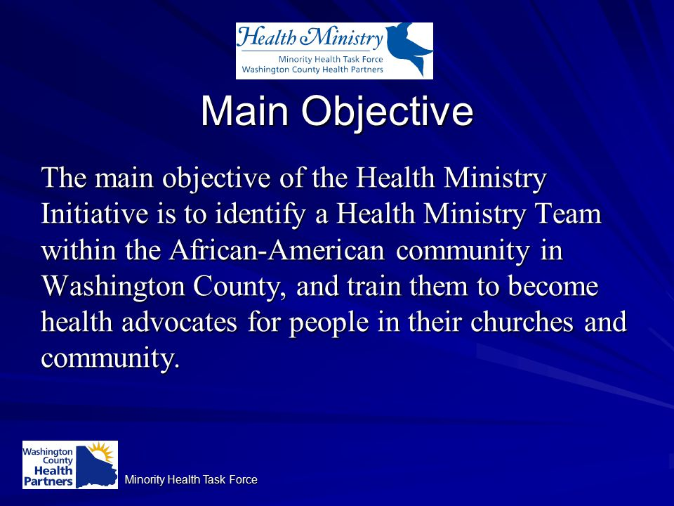 Minority Health Task Force Main Objective The main objective of the Health Ministry Initiative is to identify a Health Ministry Team within the African-American community in Washington County, and train them to become health advocates for people in their churches and community.