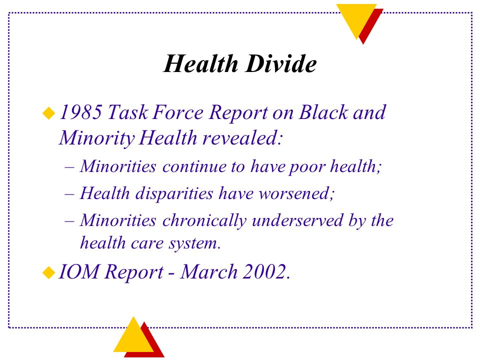 Health Divide u 1985 Task Force Report on Black and Minority Health revealed: –Minorities continue to have poor health; –Health disparities have worsened; –Minorities chronically underserved by the health care system.