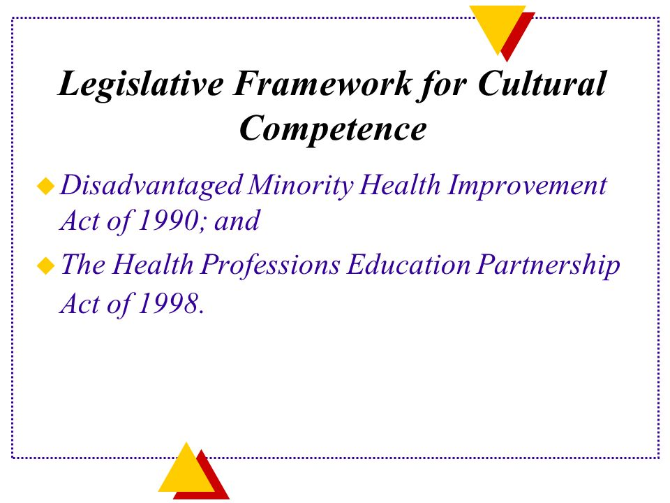 Legislative Framework for Cultural Competence u Disadvantaged Minority Health Improvement Act of 1990; and u The Health Professions Education Partnership Act of 1998.