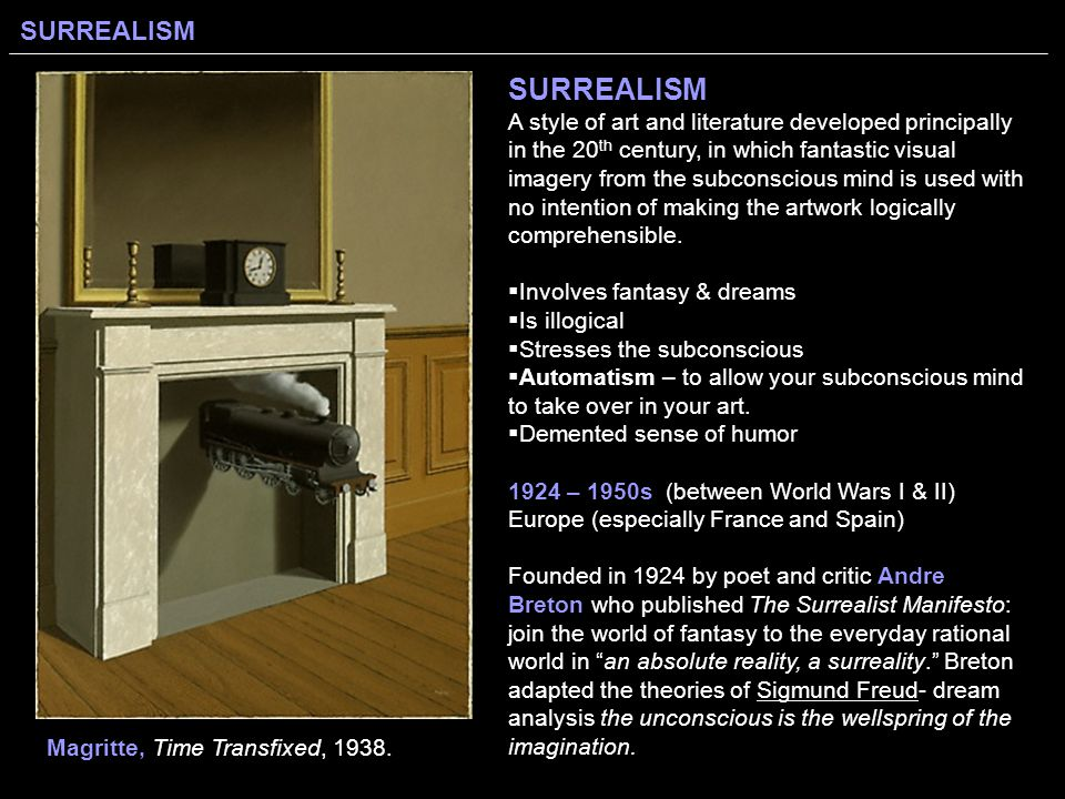 SURREALISM SURREALISM A style of art and literature developed principally in the 20 th century, in which fantastic visual imagery from the subconscious mind is used with no intention of making the artwork logically comprehensible.