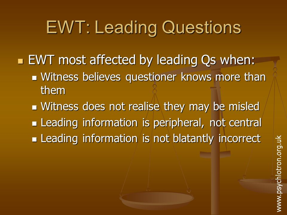 EWT: Leading Questions Loftus' research usually lab based: Loftus' research usually lab based: Restricted samples (students) Restricted samples (students) Artificial stimuli (slides, videos, not real events) Artificial stimuli (slides, videos, not real events) Potential for demand characteristics to influence responses Potential for demand characteristics to influence responses No legal/moral consequences for inaccurate answers No legal/moral consequences for inaccurate answers