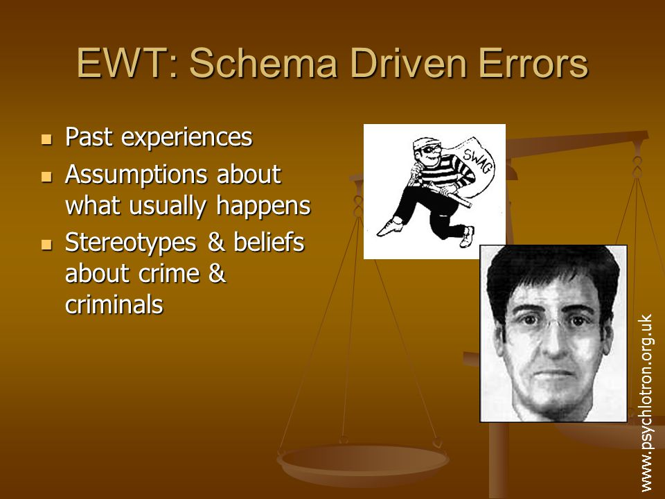 EWT: Schema Driven Errors Witnesses to crimes filter information during acquisition & recall Witnesses to crimes filter information during acquisition & recall Their schematic understanding may influence how info is both stored & retrieved Their schematic understanding may influence how info is both stored & retrieved Distortions may occur without the witness realising Distortions may occur without the witness realising
