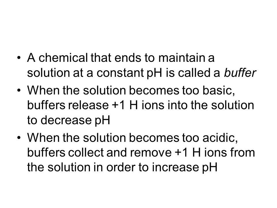 A chemical that ends to maintain a solution at a constant pH is called a buffer When the solution becomes too basic, buffers release +1 H ions into the solution to decrease pH When the solution becomes too acidic, buffers collect and remove +1 H ions from the solution in order to increase pH