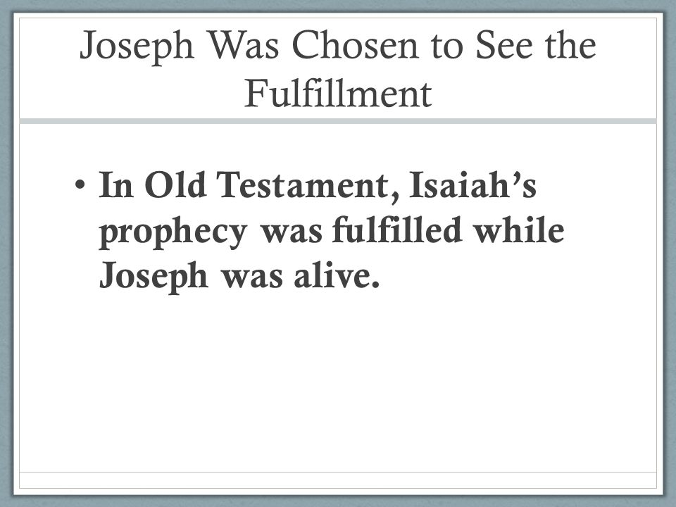 Joseph Was Chosen to See the Fulfillment In Old Testament, Isaiah's prophecy was fulfilled while Joseph was alive.