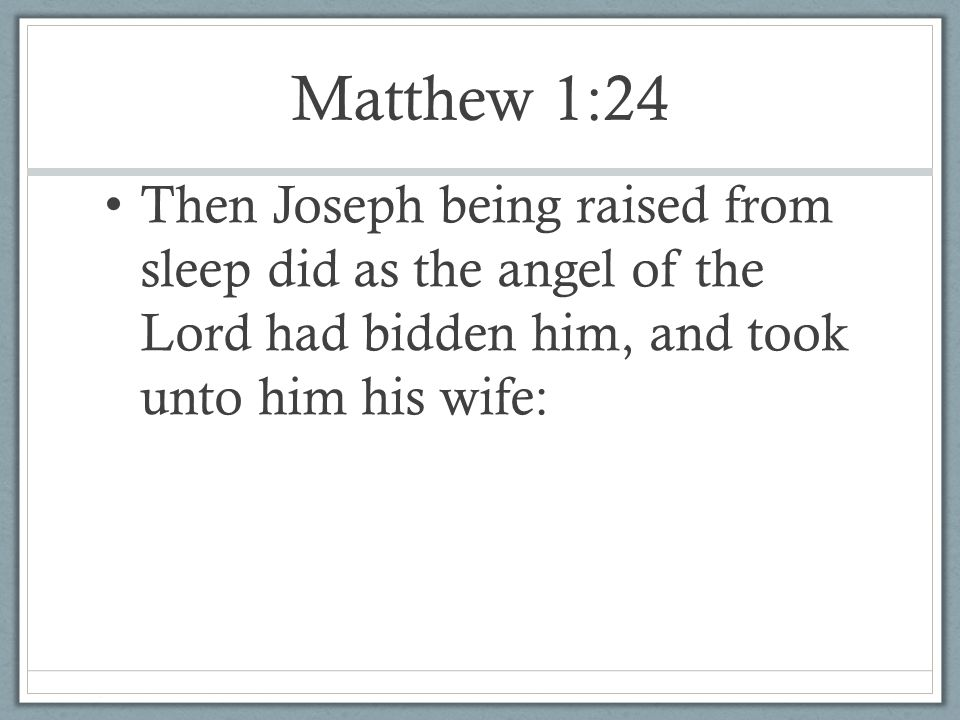 Matthew 1:24 Then Joseph being raised from sleep did as the angel of the Lord had bidden him, and took unto him his wife: