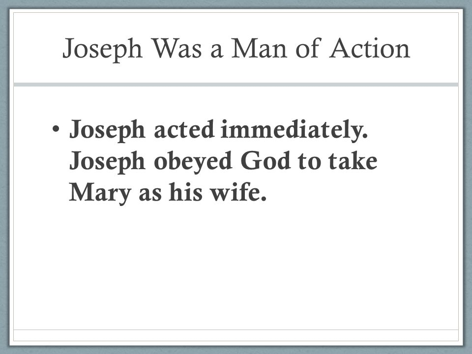Joseph Was a Man of Action Joseph acted immediately. Joseph obeyed God to take Mary as his wife.