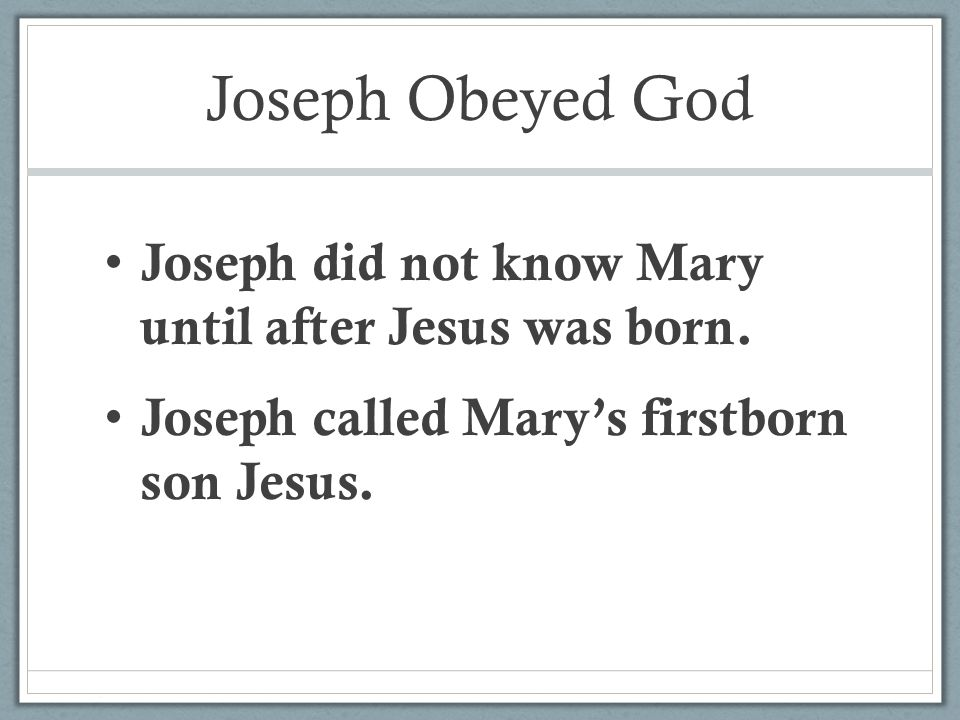 Joseph Obeyed God Joseph did not know Mary until after Jesus was born.