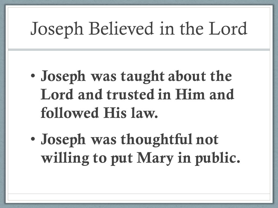 Joseph Believed in the Lord Joseph was taught about the Lord and trusted in Him and followed His law.