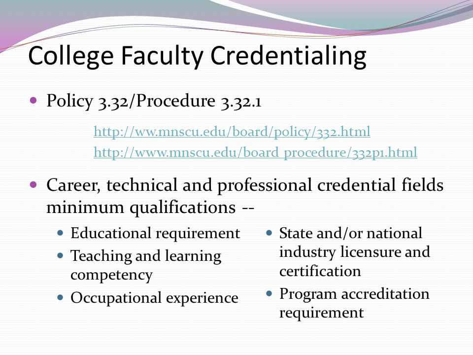 College Faculty Credentialing Policy 3.32/Procedure procedure/332p1.html Career, technical and professional credential fields minimum qualifications -- Educational requirement Teaching and learning competency Occupational experience State and/or national industry licensure and certification Program accreditation requirement