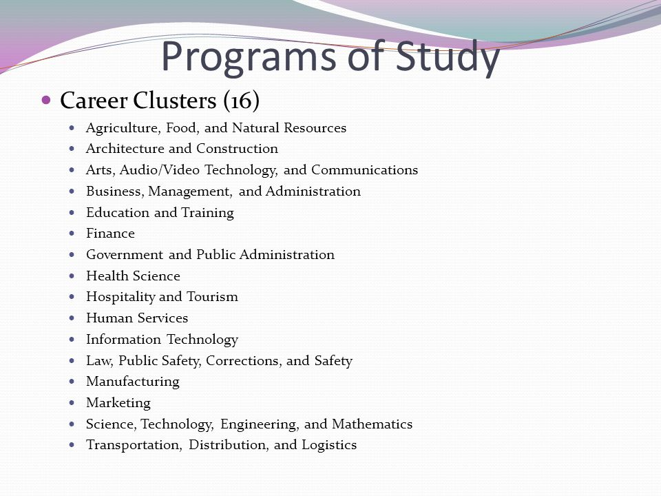 Programs of Study Career Clusters (16) Agriculture, Food, and Natural Resources Architecture and Construction Arts, Audio/Video Technology, and Communications Business, Management, and Administration Education and Training Finance Government and Public Administration Health Science Hospitality and Tourism Human Services Information Technology Law, Public Safety, Corrections, and Safety Manufacturing Marketing Science, Technology, Engineering, and Mathematics Transportation, Distribution, and Logistics
