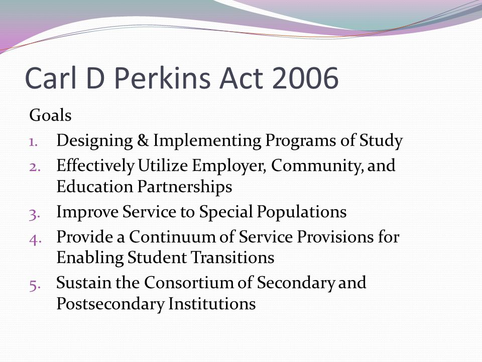 Carl D Perkins Act 2006 Goals 1. Designing & Implementing Programs of Study 2.