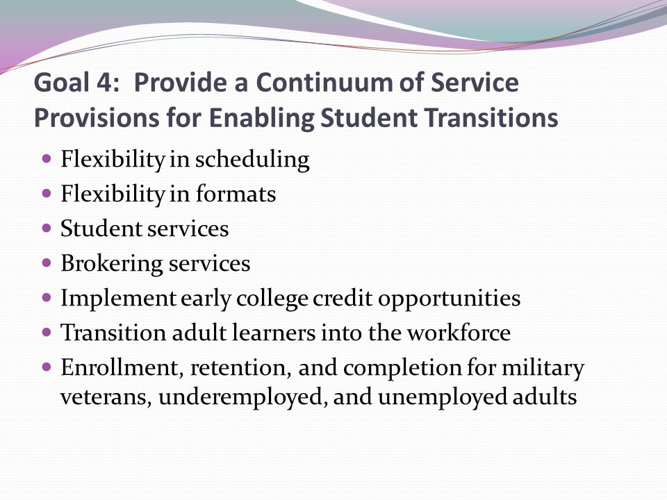 Goal 4: Provide a Continuum of Service Provisions for Enabling Student Transitions Flexibility in scheduling Flexibility in formats Student services Brokering services Implement early college credit opportunities Transition adult learners into the workforce Enrollment, retention, and completion for military veterans, underemployed, and unemployed adults