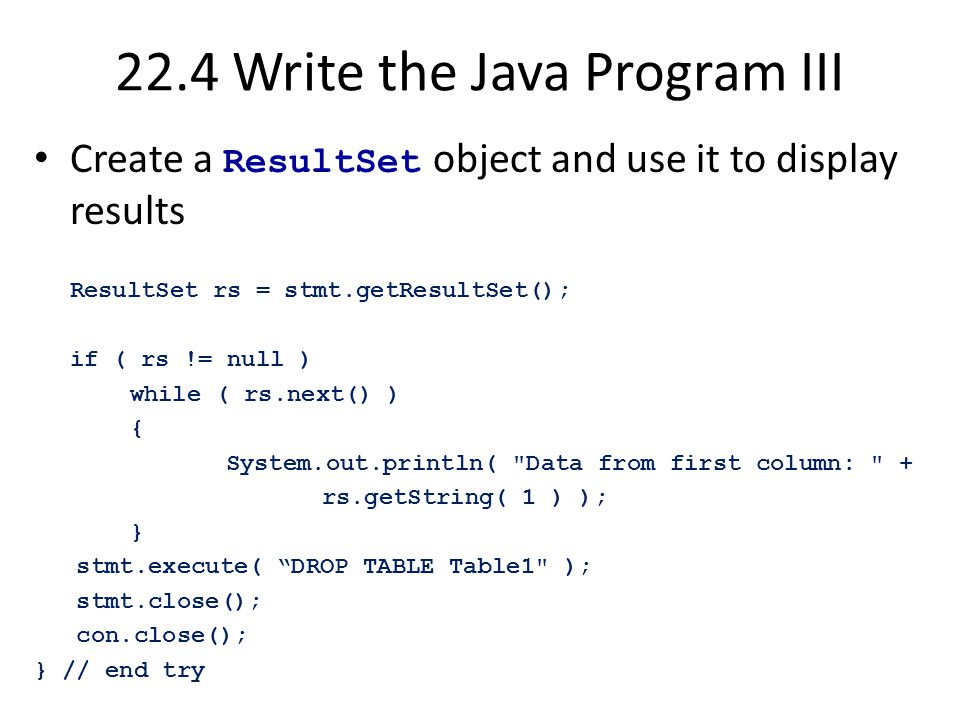 22.4 Write the Java Program III Create a ResultSet object and use it to display results ResultSet rs = stmt.getResultSet(); if ( rs != null ) while ( rs.next() ) { System.out.println( Data from first column: + rs.getString( 1 ) ); } stmt.execute( DROP TABLE Table1 ); stmt.close(); con.close(); } // end try