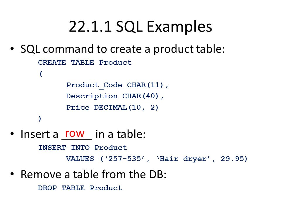 SQL Examples SQL command to create a product table: CREATE TABLE Product ( Product_Code CHAR(11), Description CHAR(40), Price DECIMAL(10, 2) ) Insert a _____ in a table: INSERT INTO Product VALUES (' ', 'Hair dryer', 29.95) Remove a table from the DB: DROP TABLE Product row