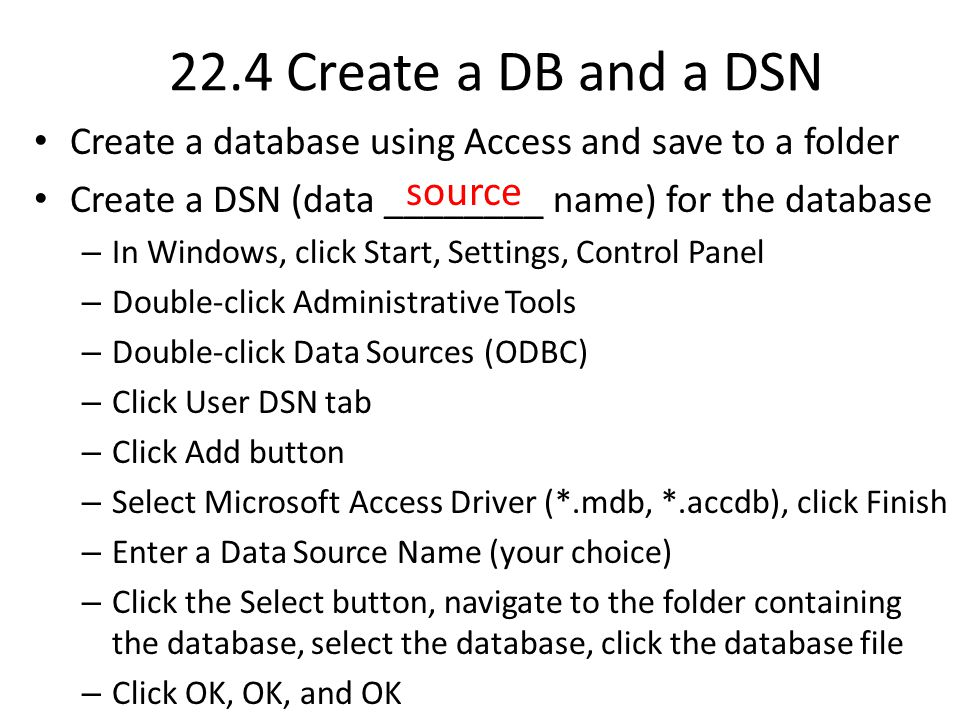 22.4 Create a DB and a DSN Create a database using Access and save to a folder Create a DSN (data ________ name) for the database – In Windows, click Start, Settings, Control Panel – Double-click Administrative Tools – Double-click Data Sources (ODBC) – Click User DSN tab – Click Add button – Select Microsoft Access Driver (*.mdb, *.accdb), click Finish – Enter a Data Source Name (your choice) – Click the Select button, navigate to the folder containing the database, select the database, click the database file – Click OK, OK, and OK source