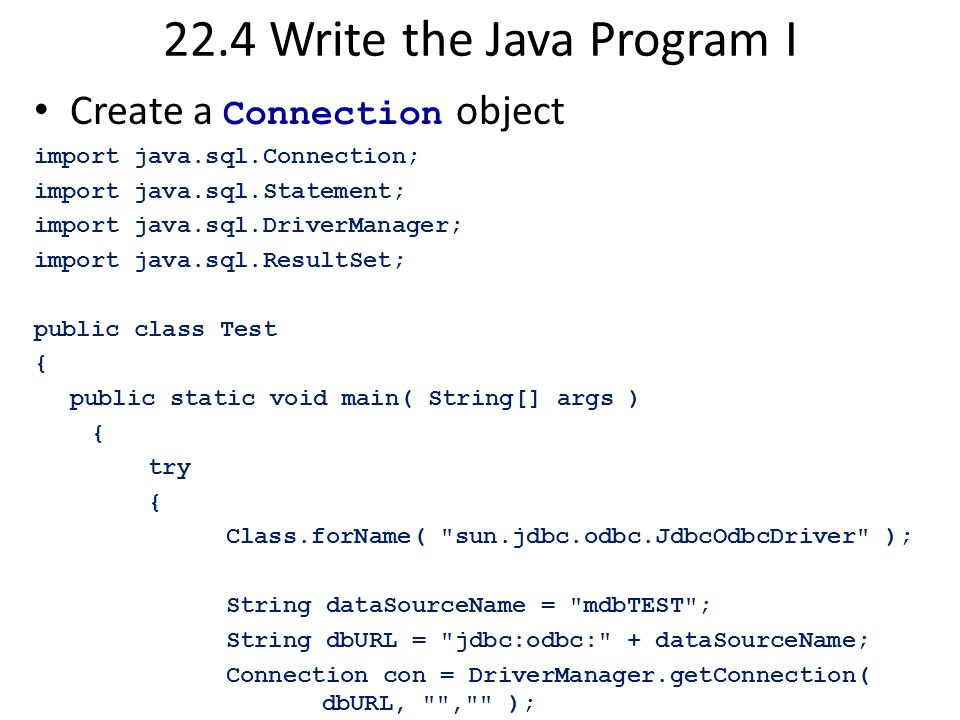 22.4 Write the Java Program I Create a Connection object import java.sql.Connection; import java.sql.Statement; import java.sql.DriverManager; import java.sql.ResultSet; public class Test { public static void main( String[] args ) { try { Class.forName( sun.jdbc.odbc.JdbcOdbcDriver ); String dataSourceName = mdbTEST ; String dbURL = jdbc:odbc: + dataSourceName; Connection con = DriverManager.getConnection( dbURL, , );