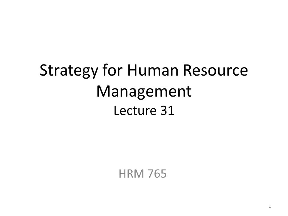 Strategy for Human Resource Management Lecture 31 HRM 765 1