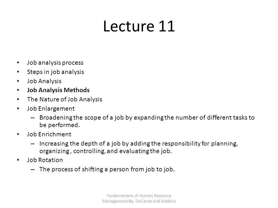Lecture 11 Job analysis process Steps in job analysis Job Analysis Job Analysis Methods The Nature of Job Analysis Job Enlargement – Broadening the scope of a job by expanding the number of different tasks to be performed.