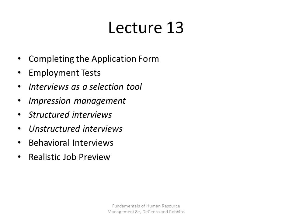 Lecture 13 Completing the Application Form Employment Tests Interviews as a selection tool Impression management Structured interviews Unstructured interviews Behavioral Interviews Realistic Job Preview Fundamentals of Human Resource Management 8e, DeCenzo and Robbins