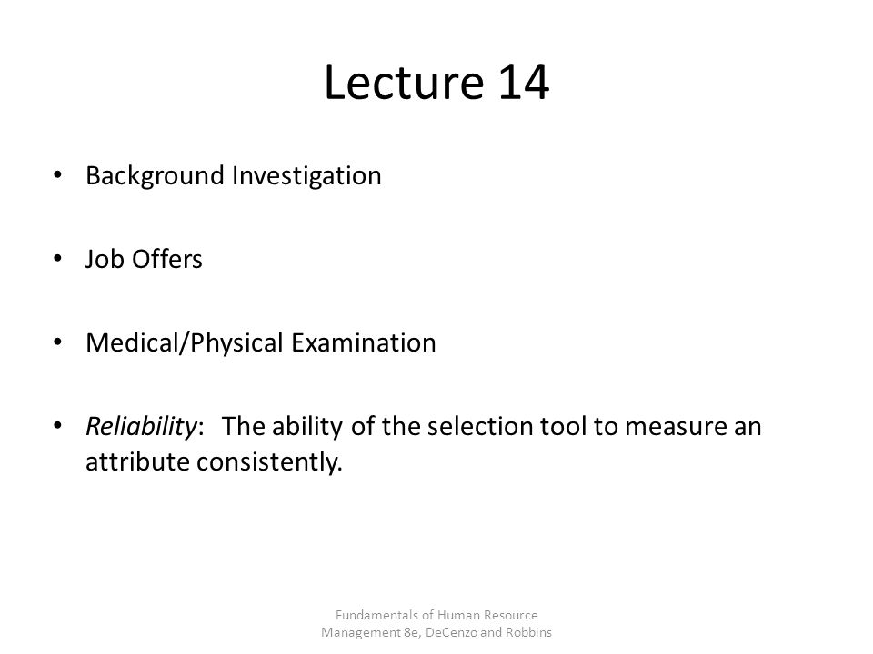 Lecture 14 Background Investigation Job Offers Medical/Physical Examination Reliability: The ability of the selection tool to measure an attribute consistently.