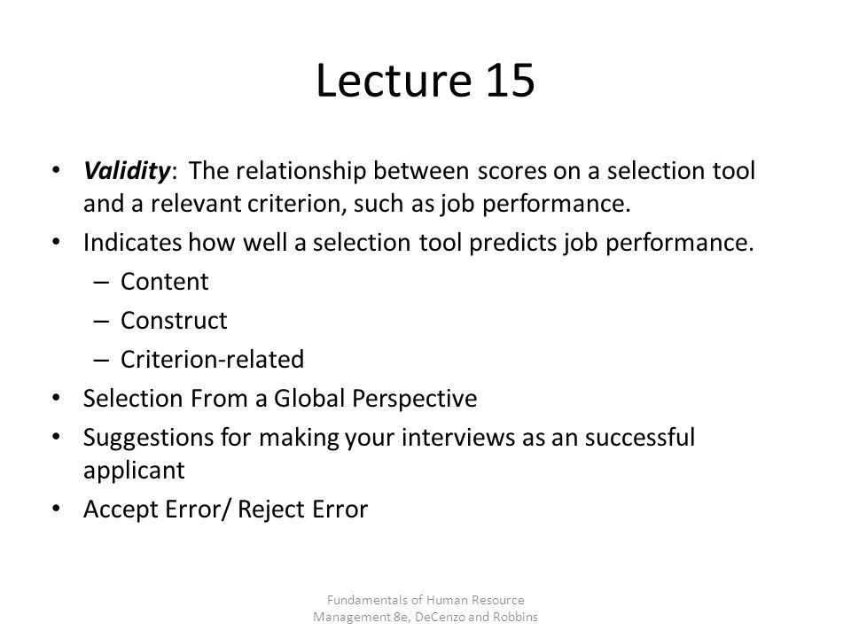 Lecture 15 Validity: The relationship between scores on a selection tool and a relevant criterion, such as job performance.