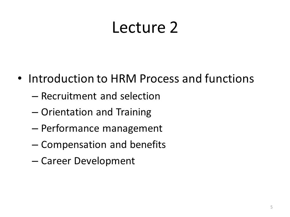 Lecture 2 Introduction to HRM Process and functions – Recruitment and selection – Orientation and Training – Performance management – Compensation and benefits – Career Development 5