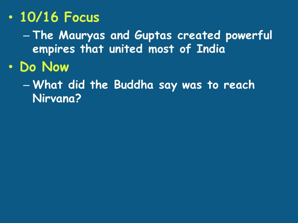 10/16 Focus – The Mauryas and Guptas created powerful empires that united most of India Do Now – What did the Buddha say was to reach Nirvana