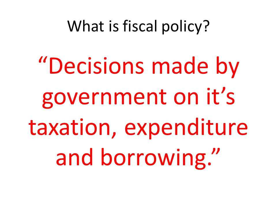 What is fiscal policy Decisions made by government on it's taxation, expenditure and borrowing.