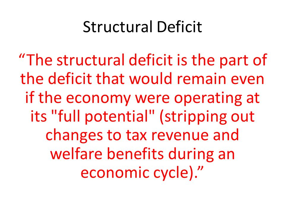 Structural Deficit The structural deficit is the part of the deficit that would remain even if the economy were operating at its full potential (stripping out changes to tax revenue and welfare benefits during an economic cycle).