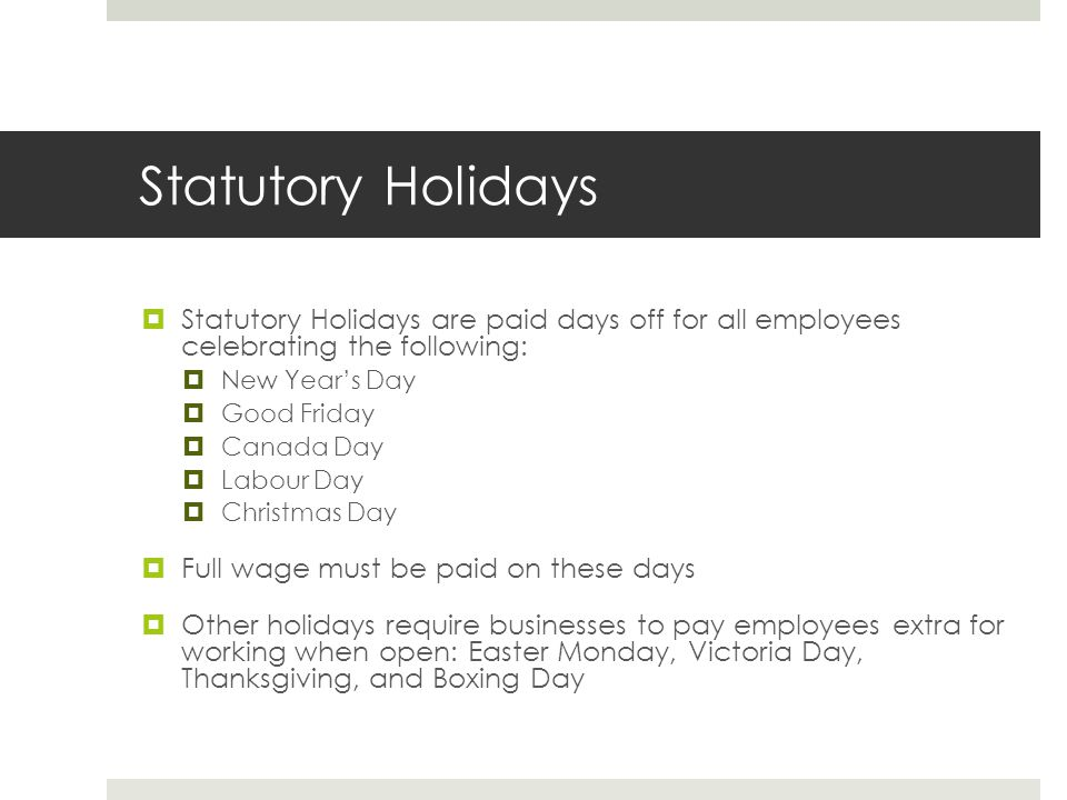 Statutory Holidays  Statutory Holidays are paid days off for all employees celebrating the following:  New Year's Day  Good Friday  Canada Day  Labour Day  Christmas Day  Full wage must be paid on these days  Other holidays require businesses to pay employees extra for working when open: Easter Monday, Victoria Day, Thanksgiving, and Boxing Day