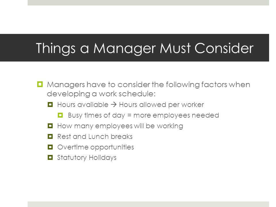 Things a Manager Must Consider  Managers have to consider the following factors when developing a work schedule:  Hours available  Hours allowed per worker  Busy times of day = more employees needed  How many employees will be working  Rest and Lunch breaks  Overtime opportunities  Statutory Holidays