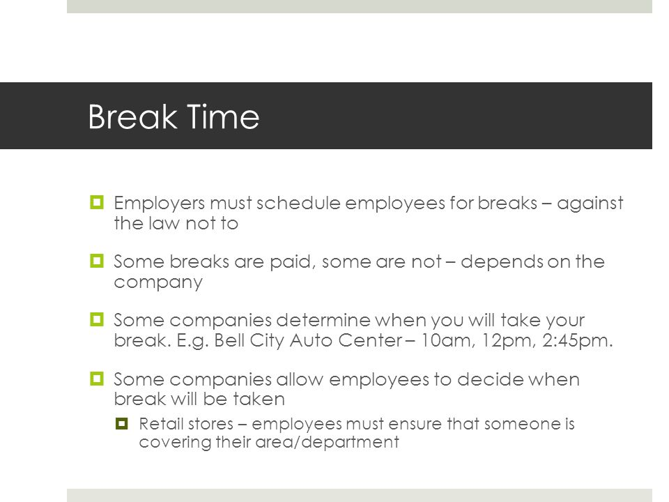 Break Time  Employers must schedule employees for breaks – against the law not to  Some breaks are paid, some are not – depends on the company  Some companies determine when you will take your break.