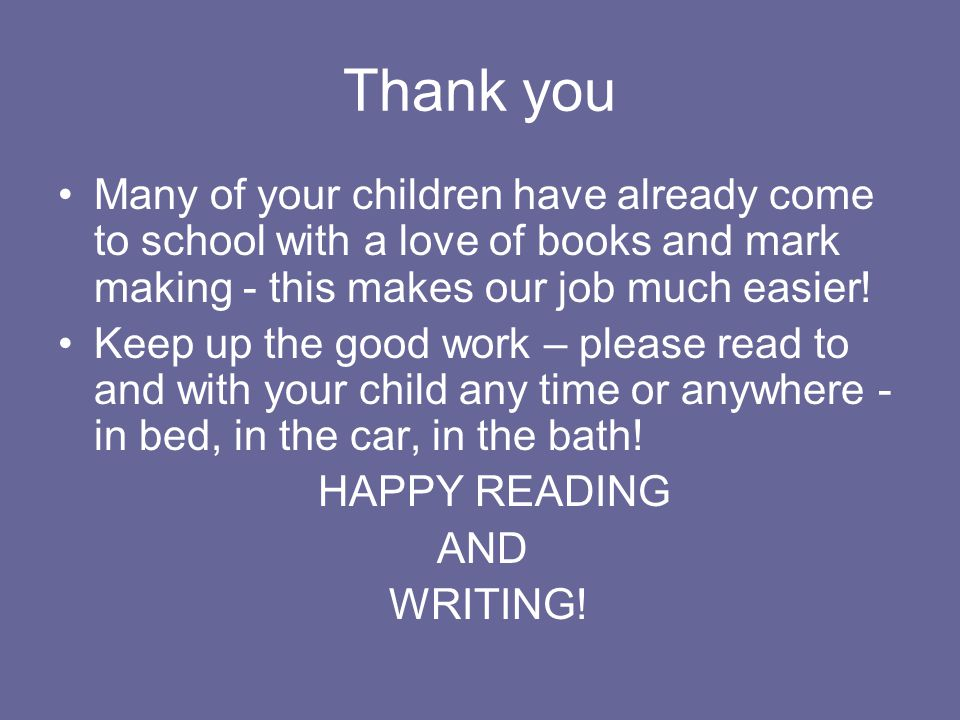 Thank you Many of your children have already come to school with a love of books and mark making - this makes our job much easier.